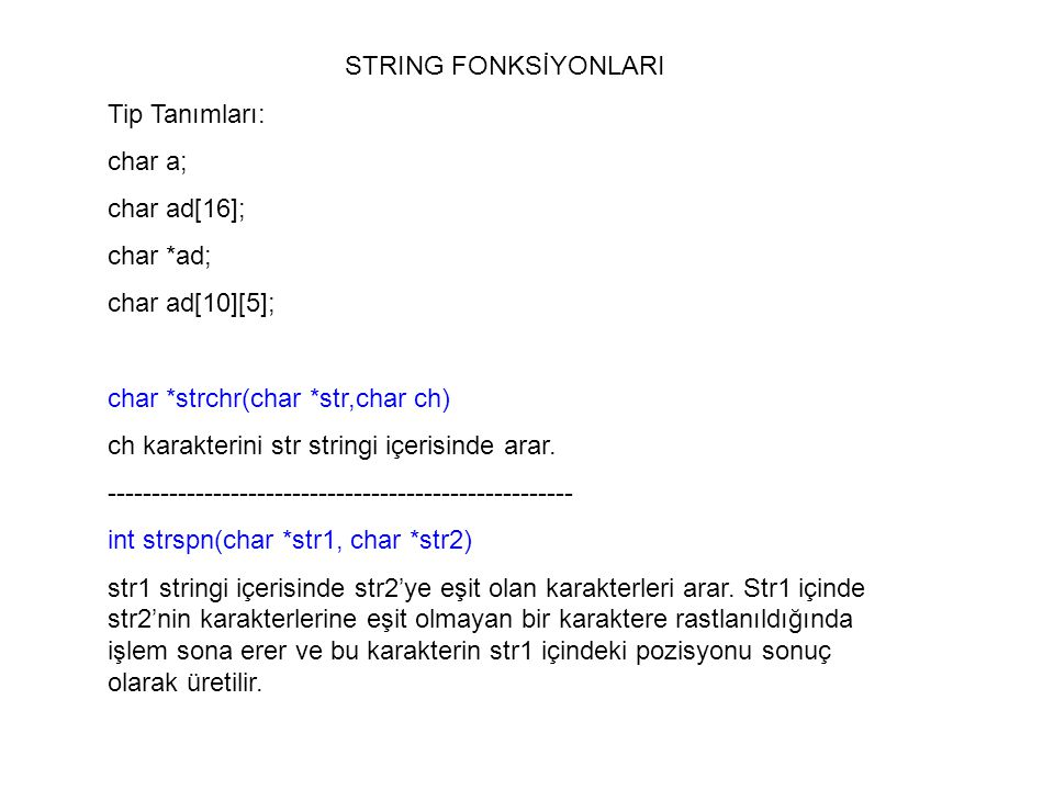 STRING FONKSİYONLARI Tip Tanımları: char a; char ad[16]; char *ad; char ad[10][5]; char *strchr(char *str,char ch)